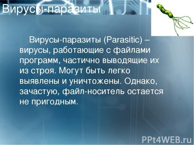 Вирусы-паразиты Вирусы-паразиты (Parasitic)– вирусы, работающие с файлами программ, частично выводящие их из строя. Могут быть легко выявлены и уничтожены. Однако, зачастую, файл-носитель остается не пригодным.