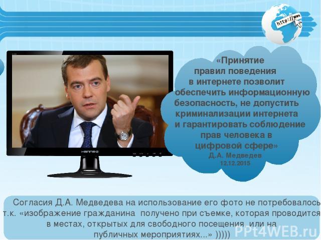 «Принятие правил поведения в интернете позволит обеспечить информационную безопасность, не допустить криминализации интернета и гарантировать соблюдение прав человека в цифровой сфере» Д.А. Медведев 12.12.2015 Согласия Д.А. Медведева на использовани…