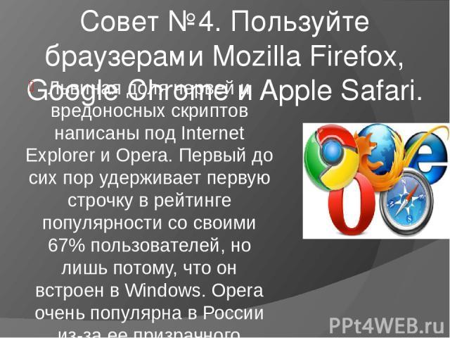 Совет №4. Пользуйте браузерами Mozilla Firefox, Google Chrome и Apple Safari. Львиная доля червей и вредоносных скриптов написаны под Internet Explorer и Opera. Первый до сих пор удерживает первую строчку в рейтинге популярности со своими 67% пользо…
