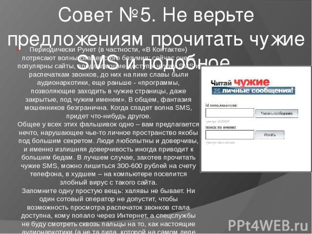 Совет №5. Не верьте предложениям прочитать чужие SMS и подобное. Периодически Рунет (в частности, «В Контакте») потрясают волны спамерского безумия: сейчас очень популярны сайты, предлагающие доступ к чужим SMS и распечаткам звонков, до них на пике …