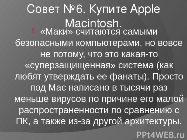 Совет №6. Купите Apple Macintosh. «Маки» считаются самыми безопасными компьютерами, но вовсе не потому, что это какая-то «суперзащищенная» система (как любят утверждать ее фанаты). Просто под Mac написано в тысячи раз меньше вирусов по причине его м…