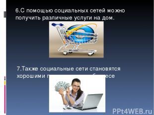6.С помощью социальных сетей можно получить различные услуги на дом. 7.Также соц