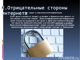 2.Отрицательные стороны интернета 1. Нет защиты персональной информации. В интер