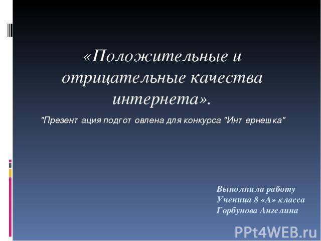 Выполнила работу Ученица 8 «А» класса Горбунова Ангелина «Положительные и отрицательные качества интернета».