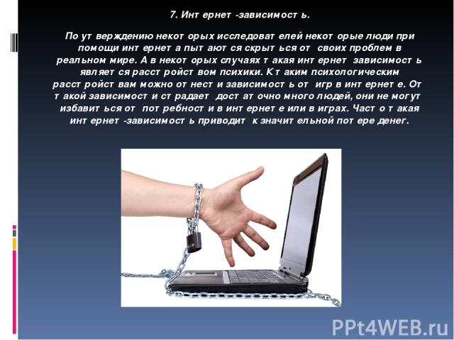 7. Интернет-зависимость. По утверждению некоторых исследователей некоторые люди при помощи интернета пытаются скрыться от своих проблем в реальном мире. А в некоторых случаях такая интернет зависимость является расcтройством психики. К таким психоло…