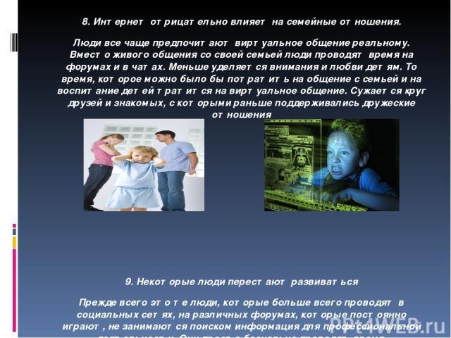 8. Интернет отрицательно влияет на семейные отношения. Люди все чаще предпочитают виртуальное общение реальному. Вместо живого общения со своей семьей люди проводят время на форумах и в чатах. Меньше уделяется внимания и любви детям. То время, котор…