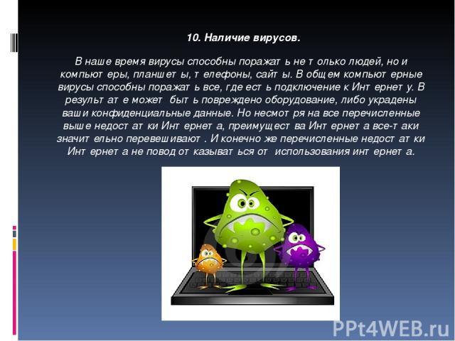 10. Наличие вирусов. В наше время вирусы способны поражать не только людей, но и компьютеры, планшеты, телефоны, сайты. В общем компьютерные вирусы способны поражать все, где есть подключение к Интернету. В результате может быть повреждено оборудов…
