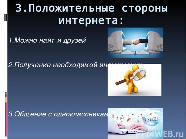 3.Положительные стороны интернета: 1.Можно найти друзей 2.Получение необходимой информации 3.Общение с одноклассниками и друзьями.
