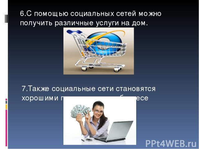 6.С помощью социальных сетей можно получить различные услуги на дом. 7.Также социальные сети становятся хорошими помощниками в бизнесе