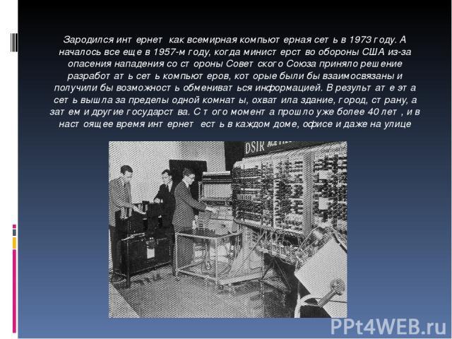 Зародился интернет как всемирная компьютерная сеть в 1973 году. А началось все еще в 1957-м году, когда министерство обороны США из-за опасения нападения со стороны Советского Союза приняло решение разработать сеть компьютеров, которые были бы взаим…