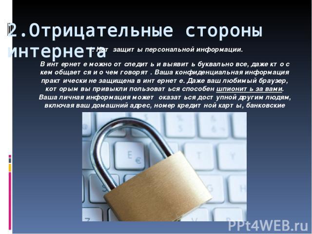 2.Отрицательные стороны интернета 1. Нет защиты персональной информации. В интернете можно отследить и выявить буквально все, даже кто с кем общается и о чем говорят. Ваша конфиденциальная информация практически не защищена в интернете. Даже ваш люб…