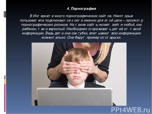 4. Порнография В Интернете много порнографических сайтов. Некоторые пользователи подключаются к сети именно для этой цели – просмотр порнографических роликов. На такие сайты может зайти любой, как ребенок, так и взрослый. Необходимо огораживать дете…