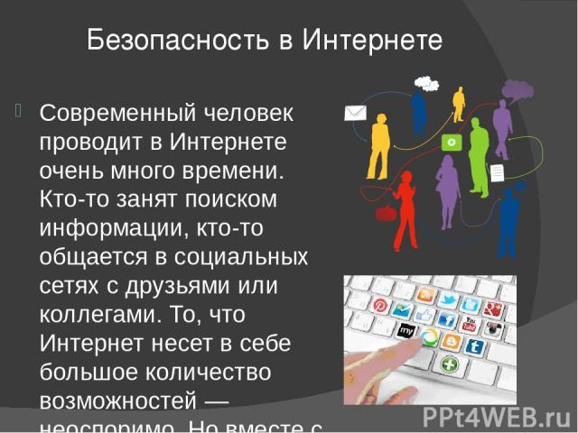 Безопасность в Интернете Современный человек проводит в Интернете очень много времени. Кто-то занят поиском информации, кто-то общается в социальных сетях с друзьями или коллегами. То, что Интернет несет в себе большое количество возможностей — неос…
