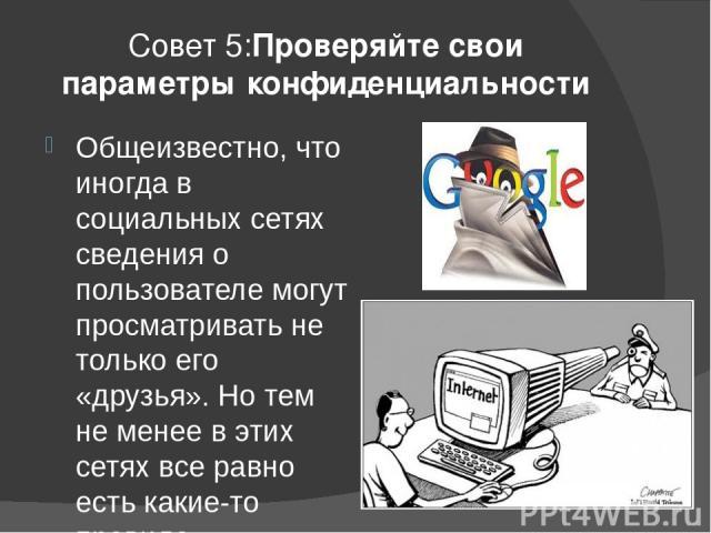 Совет 5:Проверяйте свои параметры конфиденциальности Общеизвестно, что иногда в социальных сетях сведения о пользователе могут просматривать не только его «друзья». Но тем не менее в этих сетях все равно есть какие-то правила конфиденциальности. В о…