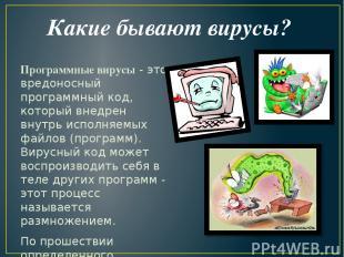 Какие бывают вирусы? Программные вирусы- это вредоносный программный код, котор