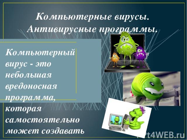 Компьютерные вирусы. Антивирусные программы. Компьютерный вирус - это небольшая вредоносная программа, которая самостоятельно может создавать свои копии и внедрять их в программы (исполняемые файлы), документы, загрузочные сектора носителей данных.