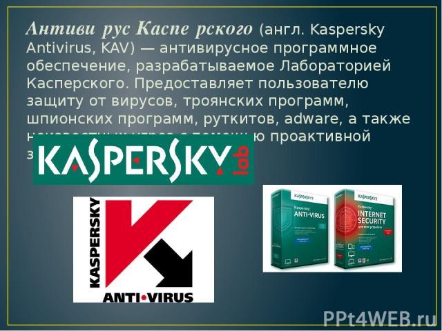 Антиви рус Каспе рского (англ. Kaspersky Antivirus, KAV) — антивирусное программное обеспечение, разрабатываемое Лабораторией Касперского. Предоставляет пользователю защиту от вирусов, троянских программ, шпионских программ, руткитов, adware, а такж…