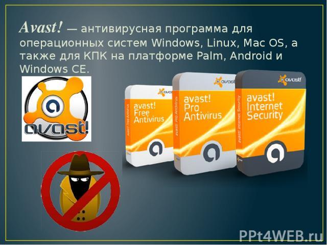 Avast! — антивирусная программа для операционных систем Windows, Linux, Mac OS, а также для КПК на платформе Palm, Android и Windows CE.