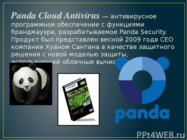 Panda Cloud Antivirus — антивирусное программное обеспечение с функциями брандмауэра, разрабатываемое Panda Security. Продукт был представлен весной 2009 года CEO компании Хуаном Сантана в качестве защитного решения с новой моделью защиты, использую…