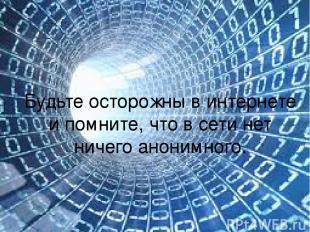 Будьте осторожны в интернете и помните, что в сети нет ничего анонимного.