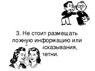 3. Не стоит размещать ложную информацию или грубые высказывания, сплетни.