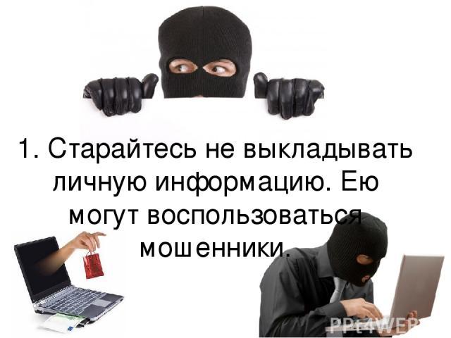 1. Старайтесь не выкладывать личную информацию. Ею могут воспользоваться мошенники.