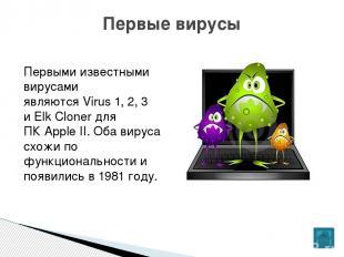 Первыми известными вирусами являютсяVirus 1, 2, 3 иElk Clonerдля ПКApple II.