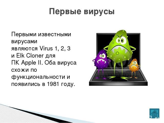 Первыми известными вирусами являютсяVirus 1, 2, 3 иElk Clonerдля ПКApple II. Оба вируса схожи по функциональности и появились в1981 году. Первые вирусы