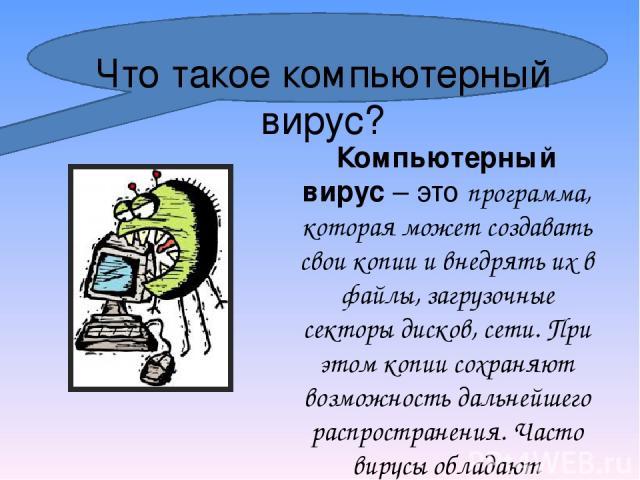 Что такое компьютерный вирус? Компьютерный вирус– это программа, которая может создавать свои копии и внедрять их в файлы, загрузочные секторы дисков, сети. При этом копии сохраняют возможность дальнейшего распространения. Часто вирусы обладают раз…