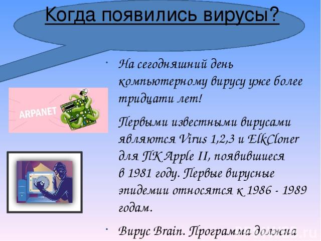 Когда появились вирусы? На сегодняшний день компьютерному вирусу уже более тридцати лет! Первыми известными вирусами являютсяVirus 1,2,3иElkCloner для ПКApple II, появившиеся в1981 году. Первые вирусные эпидемии относятся к1986 - 1989 годам. В…