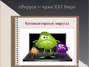«Вирусы – чума XXI века»