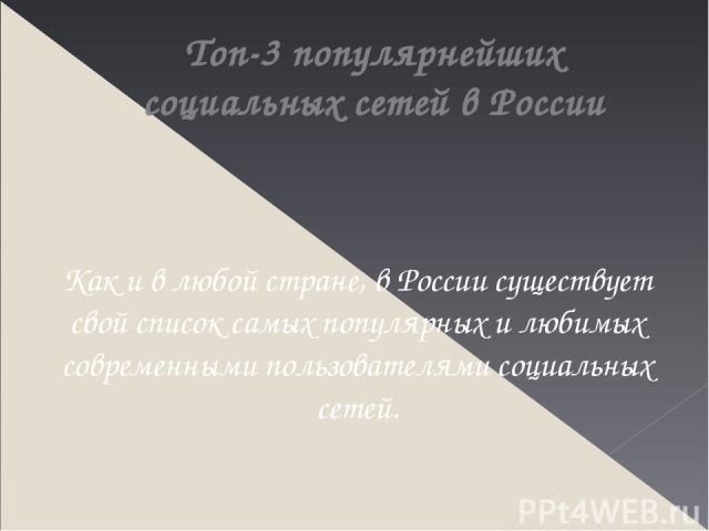 Топ-3 популярнейших социальных сетей в России Как и в любой стране, в России существует свой список самых популярных и любимых современными пользователями социальных сетей.