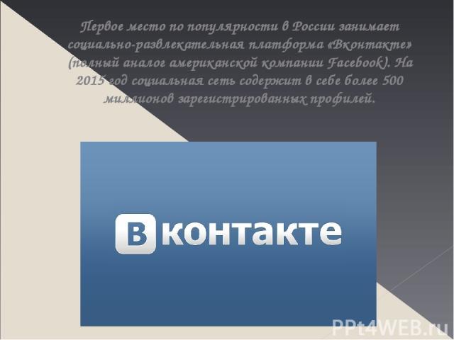 Первое место по популярности в России занимает социально-развлекательная платформа «Вконтакте» (полный аналог американской компании Facebook). На 2015 год социальная сеть содержит в себе более 500 миллионов зарегистрированных профилей.