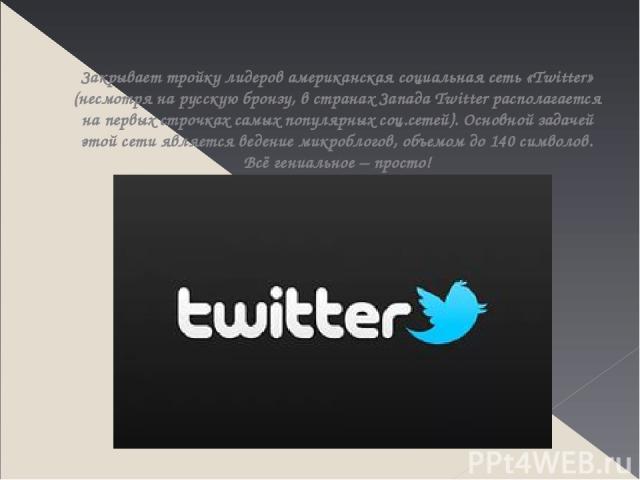 Закрывает тройку лидеров американская социальная сеть «Twitter» (несмотря на русскую бронзу, в странах Запада Twitter располагается на первых строчках самых популярных соц.сетей). Основной задачей этой сети является ведение микроблогов, объемом до 1…