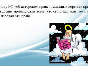 По закону РФ «об авторском праве и смежных нормах» право на произведение принадл