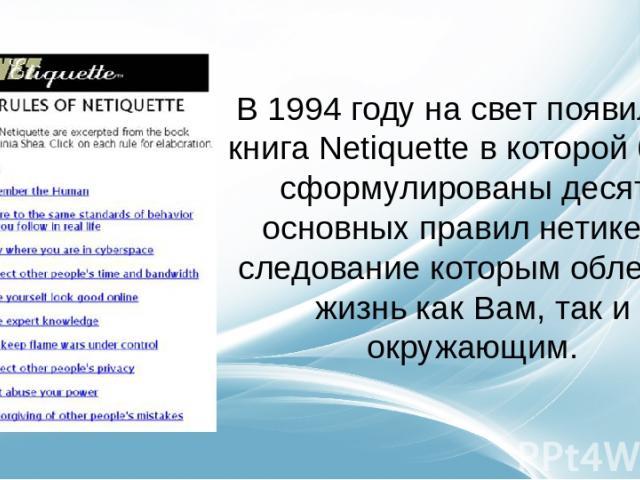 В 1994 году на свет появилась книга Netiquette в которой были сформулированы десять основных правил нетикета, следование которым облегчит жизнь как Вам, так и окружающим.