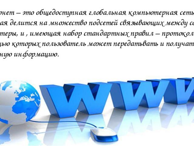 Интернет – это общедоступная глобальная компьютерная сеть, которая делится на множество подсетей связывающих между собой компьтеры, и , имеющая набор стандартных правил – протоколы, с помощью которых пользователь может передатьвать и получать раличн…