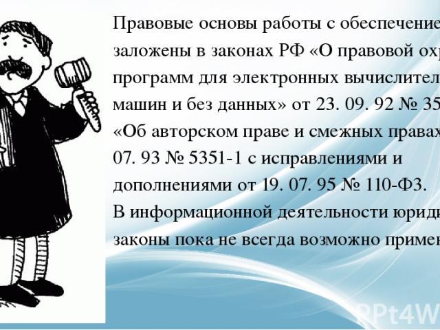 Правовые основы работы с обеспечением заложены в законах РФ «О правовой охране программ для электронных вычислительных машин и без данных» от 23. 09. 92 № 3523-1 и «Об авторском праве и смежных правах» от 9. 07. 93 № 5351-1 с исправлениями и дополне…