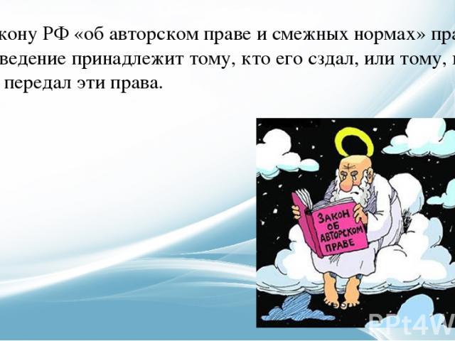 По закону РФ «об авторском праве и смежных нормах» право на произведение принадлежит тому, кто его сздал, или тому, кому автор передал эти права.