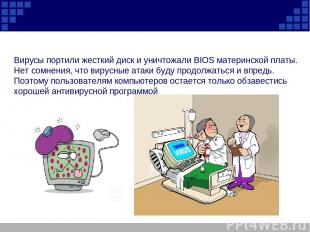 Вирусы портили жесткий диск и уничтожали BIOS материнской платы. Нет сомнения, ч