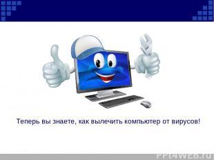 Теперь вы знаете, как вылечить компьютер от вирусов!