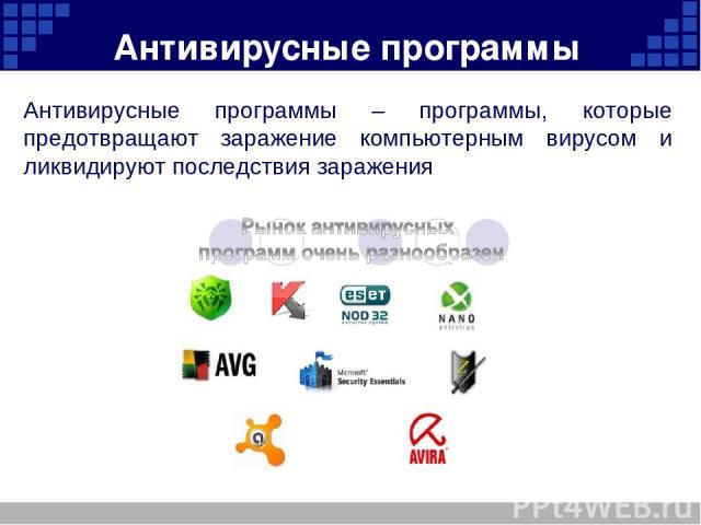 Антивирусные программы Антивирусные программы – программы, которые предотвращают заражение компьютерным вирусом и ликвидируют последствия заражения