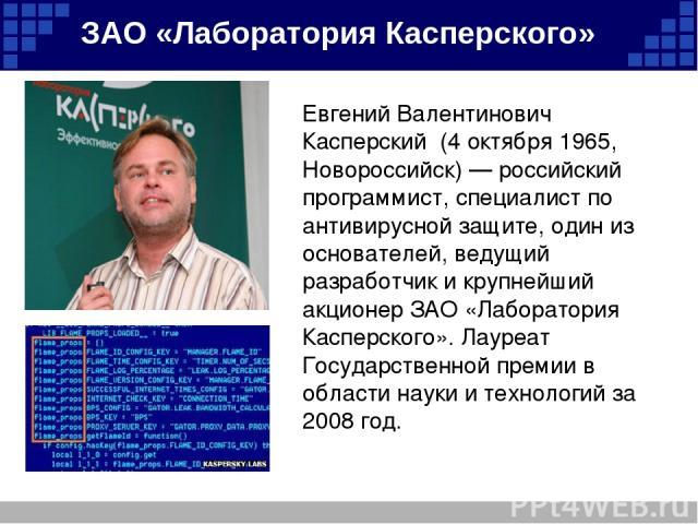 Евгений Валентинович Касперский (4 октября 1965, Новороссийск) — российский программист, специалист по антивирусной защите, один из основателей, ведущий разработчик и крупнейший акционер ЗАО «Лаборатория Касперского». Лауреат Государственной премии …