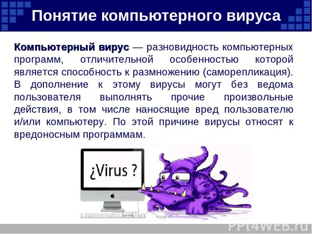 Понятие компьютерного вируса Компьютерный вирус — разновидность компьютерных программ, отличительной особенностью которой является способность к размножению (саморепликация). В дополнение к этому вирусы могут без ведома пользователя выполнять прочие…