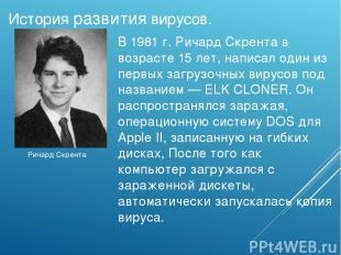 Ричард Скрента История развития вирусов. В1981 г. Ричард Скрента в возрасте 15