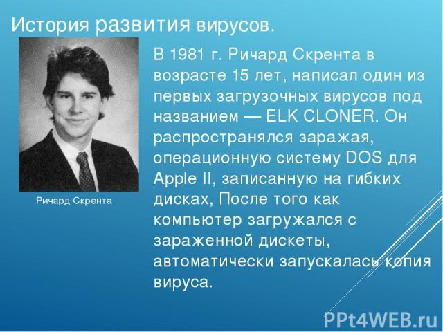 Ричард Скрента История развития вирусов. В1981 г. Ричард Скрента в возрасте 15 лет,написал один из первыхзагрузочных вирусовпод названием— ELK CLONER. Он распространялся заражая, операционную систему DOS для Apple II, записанную на гибких диска…