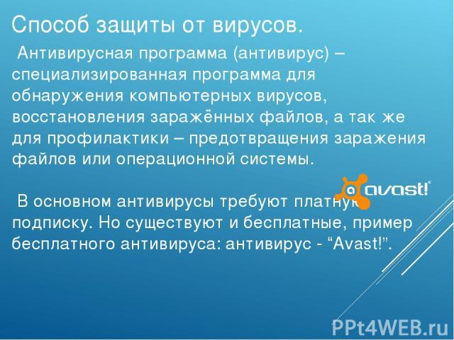 Антивирусная программа (антивирус) – специализированная программа для обнаружения компьютерных вирусов, восстановления заражённых файлов, а так же для профилактики – предотвращения заражения файлов или операционной системы. В основном антивирусы тре…