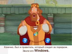 Конечно, был и правитель, который следил за порядком. Звали его Windows.