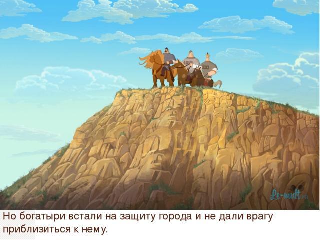 Но богатыри встали на защиту города и не дали врагу приблизиться к нему.