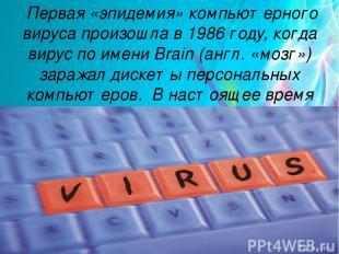 Первая «эпидемия» компьютерного вируса произошла в 1986 году, когда вирус по име